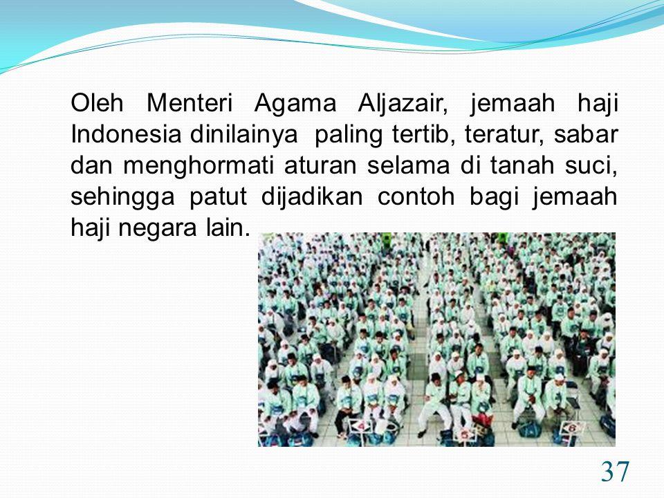 37 Oleh Menteri Agama Aljazair, jemaah haji Indonesia dinilainya paling tertib, teratur, sabar dan menghormati aturan selama di tanah suci, sehingga patut dijadikan contoh bagi jemaah haji negara lain.