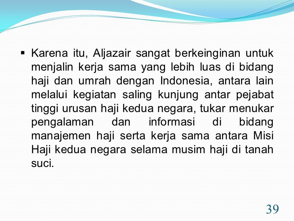 39  Karena itu, Aljazair sangat berkeinginan untuk menjalin kerja sama yang lebih luas di bidang haji dan umrah dengan Indonesia, antara lain melalui