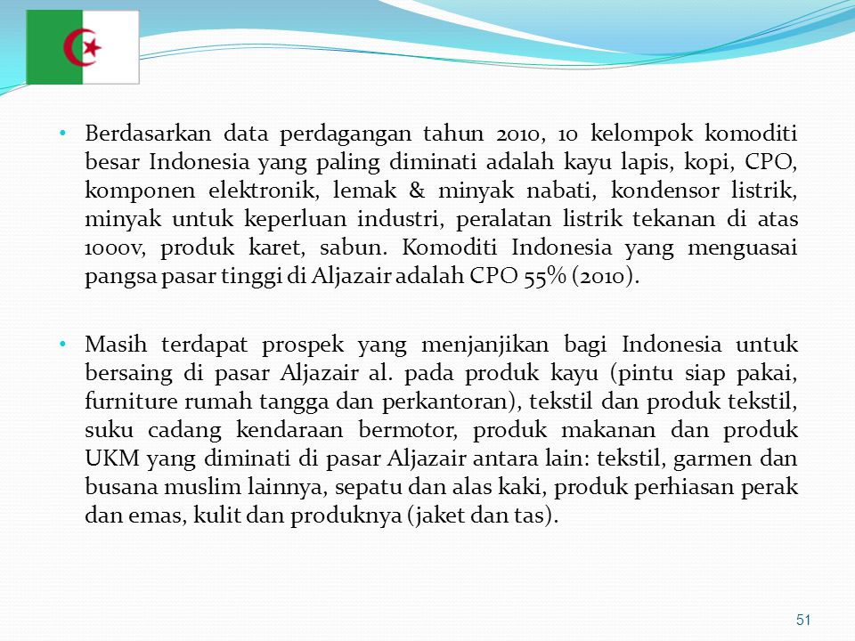 51 • Berdasarkan data perdagangan tahun 2010, 10 kelompok komoditi besar Indonesia yang paling diminati adalah kayu lapis, kopi, CPO, komponen elektronik, lemak & minyak nabati, kondensor listrik, minyak untuk keperluan industri, peralatan listrik tekanan di atas 1000v, produk karet, sabun.