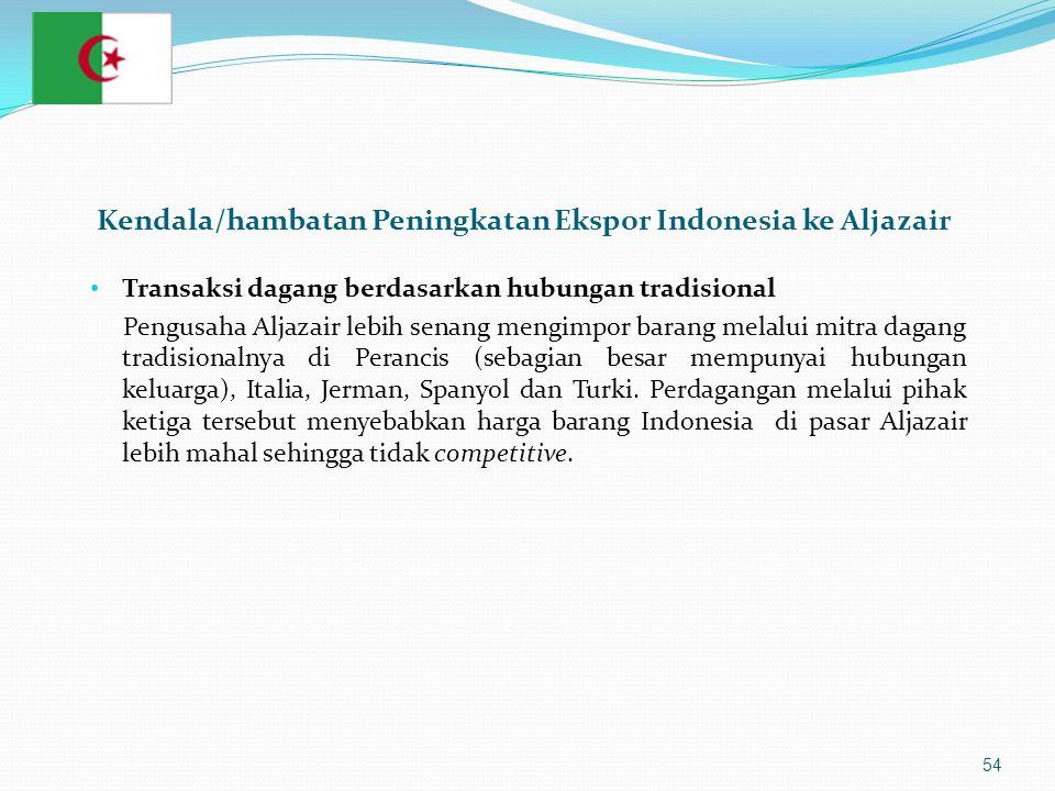 54 • Transaksi dagang berdasarkan hubungan tradisional Pengusaha Aljazair lebih senang mengimpor barang melalui mitra dagang tradisionalnya di Perancis (sebagian besar mempunyai hubungan keluarga), Italia, Jerman, Spanyol dan Turki.