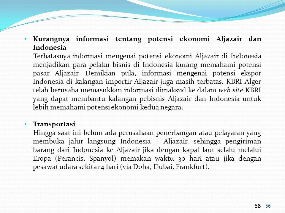 56 • Kurangnya informasi tentang potensi ekonomi Aljazair dan Indonesia Terbatasnya informasi mengenai potensi ekonomi Aljazair di Indonesia menjadikan para pelaku bisnis di Indonesia kurang memahami potensi pasar Aljazair.