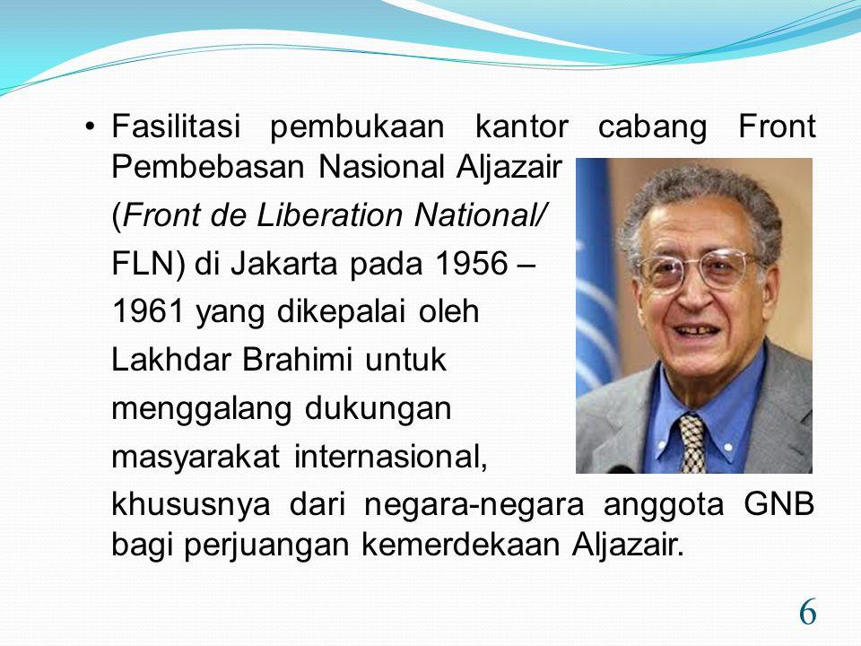 6 •Fasilitasi pembukaan kantor cabang Front Pembebasan Nasional Aljazair (Front de Liberation National/ FLN) di Jakarta pada 1956 – 1961 yang dikepalai oleh Lakhdar Brahimi untuk menggalang dukungan masyarakat internasional, khususnya dari negara-negara anggota GNB bagi perjuangan kemerdekaan Aljazair.