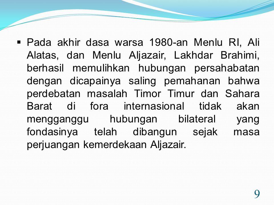 9  Pada akhir dasa warsa 1980-an Menlu RI, Ali Alatas, dan Menlu Aljazair, Lakhdar Brahimi, berhasil memulihkan hubungan persahabatan dengan dicapainya saling pemahanan bahwa perdebatan masalah Timor Timur dan Sahara Barat di fora internasional tidak akan mengganggu hubungan bilateral yang fondasinya telah dibangun sejak masa perjuangan kemerdekaan Aljazair.