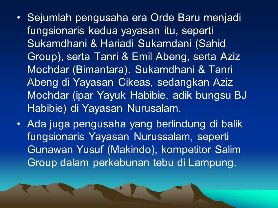 •Sejumlah pengusaha era Orde Baru menjadi fungsionaris kedua yayasan itu, seperti Sukamdhani & Hariadi Sukamdani (Sahid Group), serta Tanri & Emil Abeng, serta Aziz Mochdar (Bimantara).