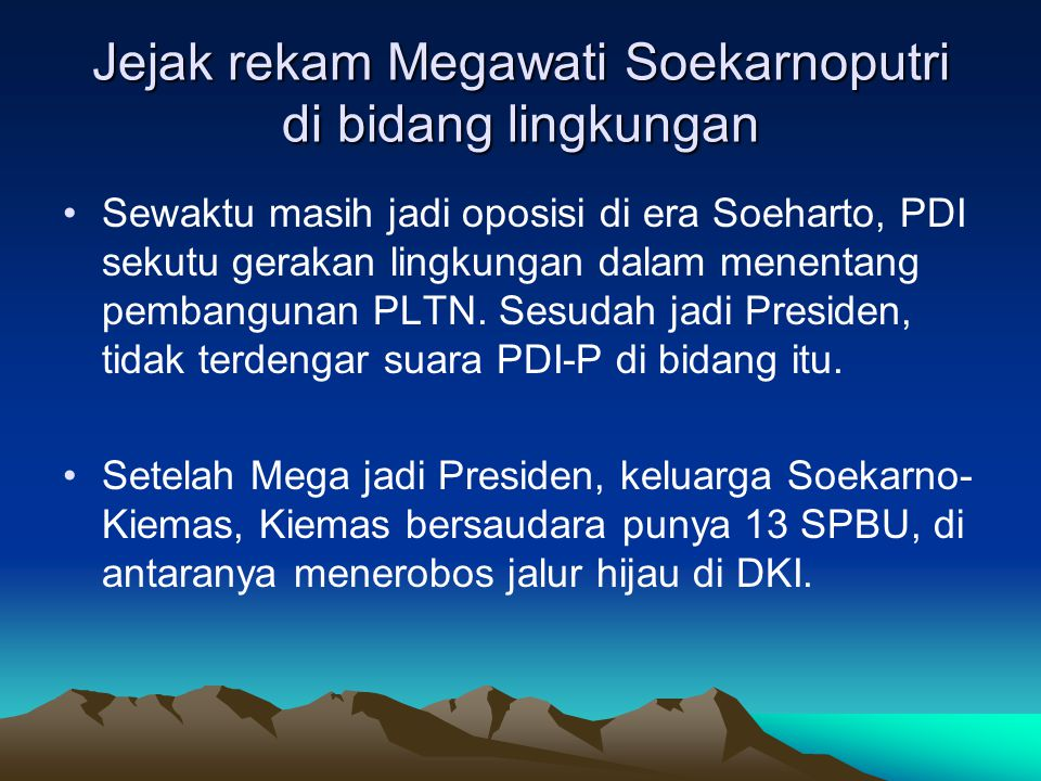 Jejak rekam Megawati Soekarnoputri di bidang lingkungan •Sewaktu masih jadi oposisi di era Soeharto, PDI sekutu gerakan lingkungan dalam menentang pembangunan PLTN.