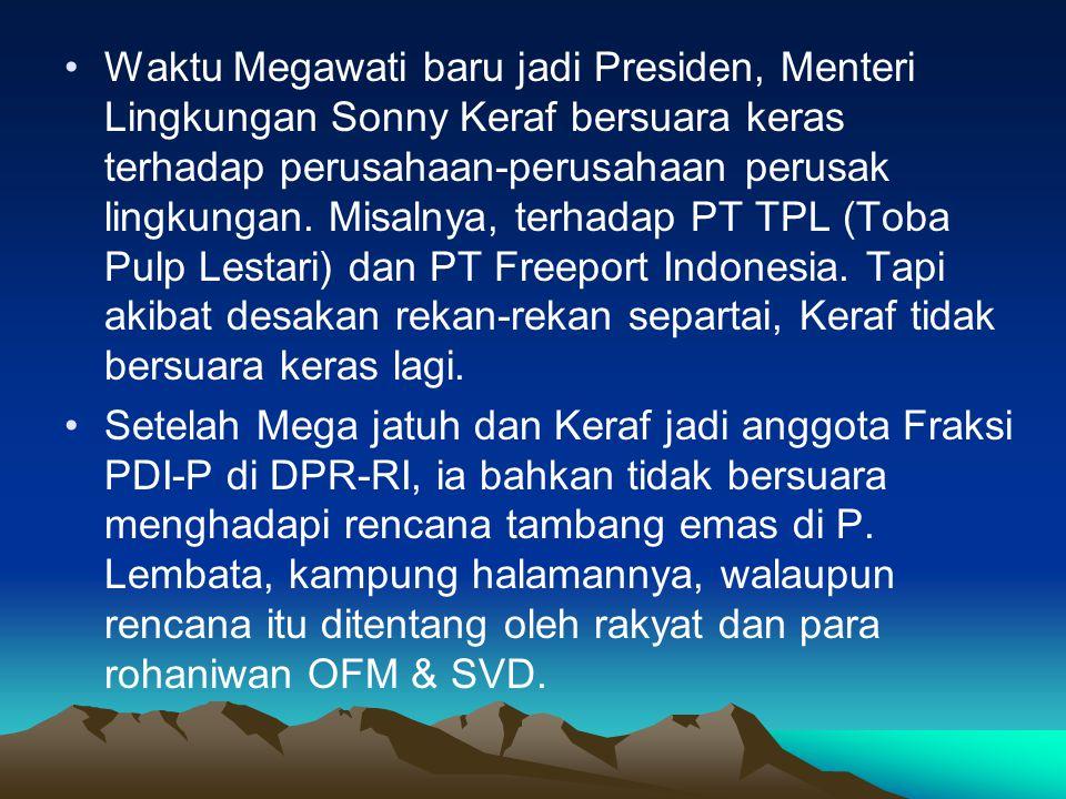 •Waktu Megawati baru jadi Presiden, Menteri Lingkungan Sonny Keraf bersuara keras terhadap perusahaan-perusahaan perusak lingkungan.