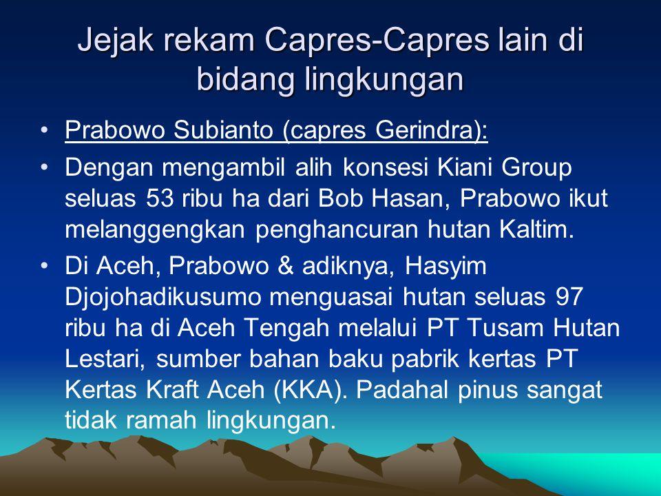 Jejak rekam Capres-Capres lain di bidang lingkungan •Prabowo Subianto (capres Gerindra): •Dengan mengambil alih konsesi Kiani Group seluas 53 ribu ha dari Bob Hasan, Prabowo ikut melanggengkan penghancuran hutan Kaltim.