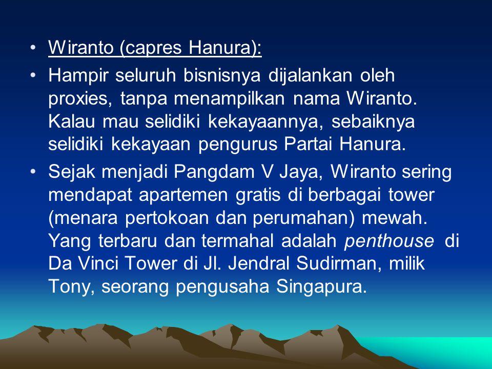 •Wiranto (capres Hanura): •Hampir seluruh bisnisnya dijalankan oleh proxies, tanpa menampilkan nama Wiranto.