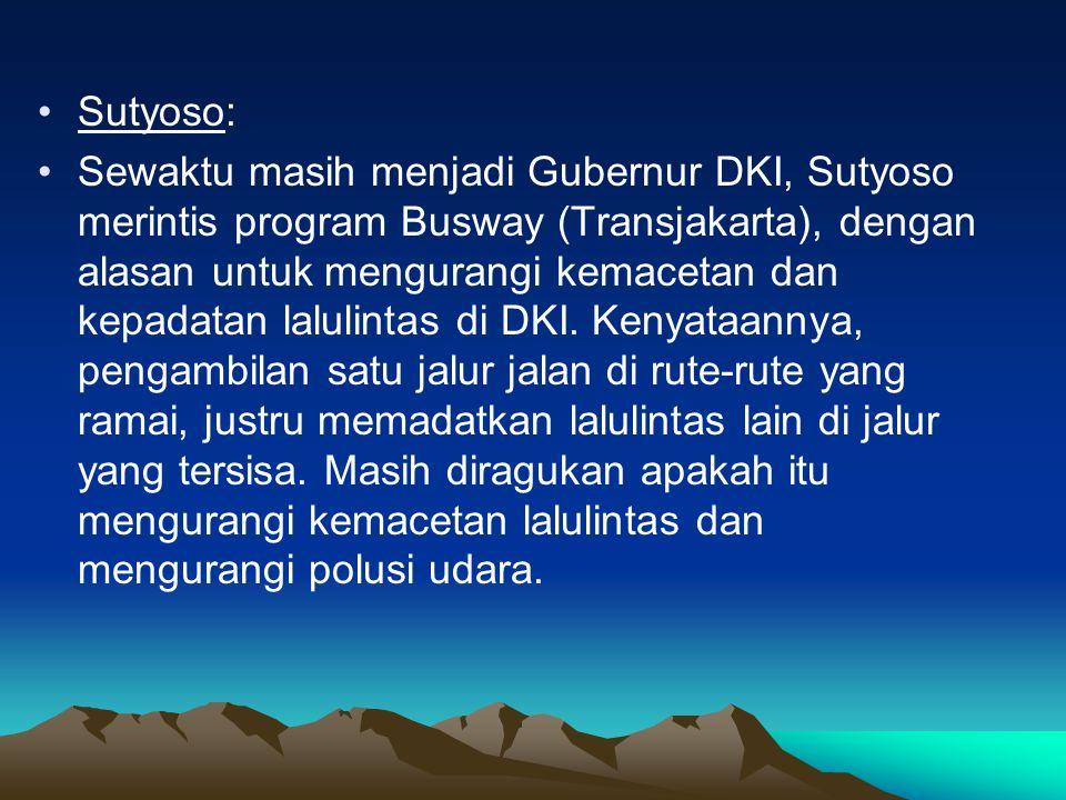 •Sutyoso: •Sewaktu masih menjadi Gubernur DKI, Sutyoso merintis program Busway (Transjakarta), dengan alasan untuk mengurangi kemacetan dan kepadatan lalulintas di DKI.