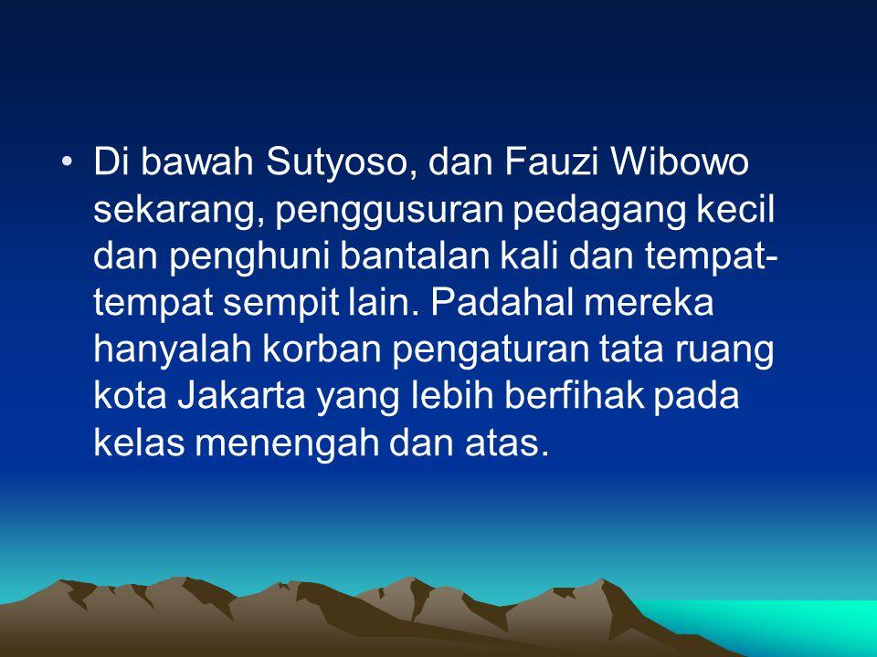 •Di bawah Sutyoso, dan Fauzi Wibowo sekarang, penggusuran pedagang kecil dan penghuni bantalan kali dan tempat- tempat sempit lain.