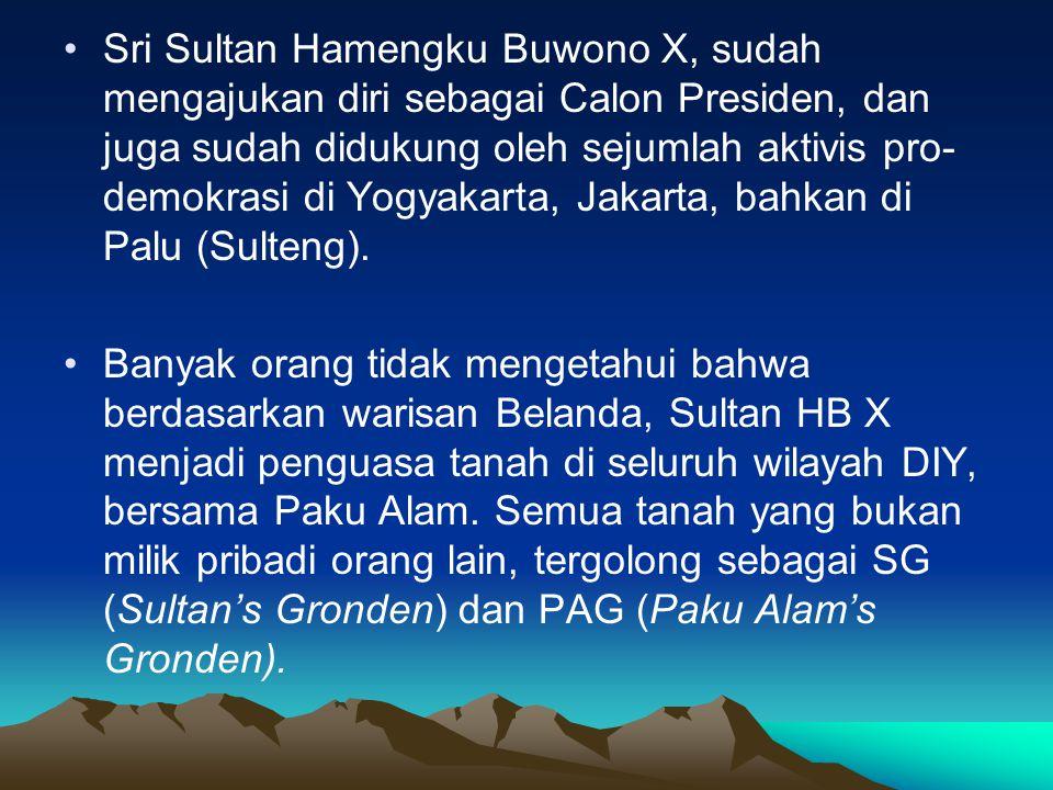 •Sri Sultan Hamengku Buwono X, sudah mengajukan diri sebagai Calon Presiden, dan juga sudah didukung oleh sejumlah aktivis pro- demokrasi di Yogyakarta, Jakarta, bahkan di Palu (Sulteng).