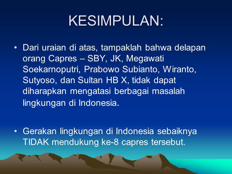KESIMPULAN: •Dari uraian di atas, tampaklah bahwa delapan orang Capres – SBY, JK, Megawati Soekarnoputri, Prabowo Subianto, Wiranto, Sutyoso, dan Sultan HB X, tidak dapat diharapkan mengatasi berbagai masalah lingkungan di Indonesia.