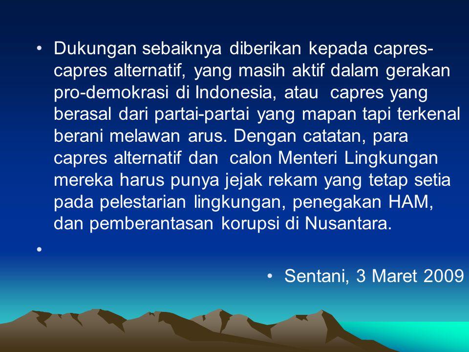 •Dukungan sebaiknya diberikan kepada capres- capres alternatif, yang masih aktif dalam gerakan pro-demokrasi di Indonesia, atau capres yang berasal dari partai-partai yang mapan tapi terkenal berani melawan arus.