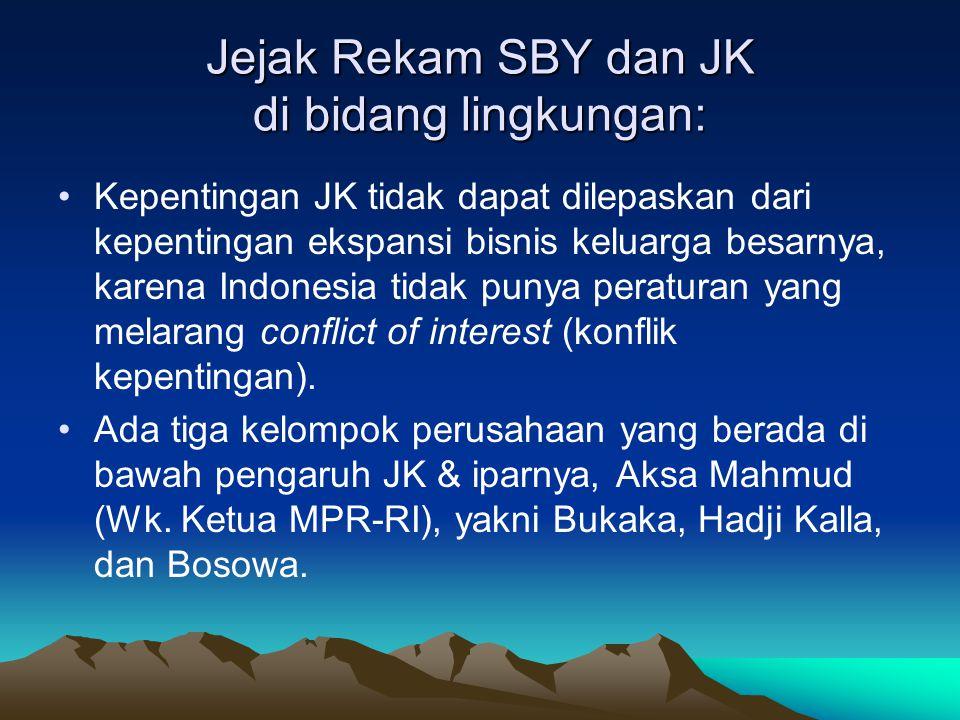 Jejak Rekam SBY dan JK di bidang lingkungan: •Kepentingan JK tidak dapat dilepaskan dari kepentingan ekspansi bisnis keluarga besarnya, karena Indonesia tidak punya peraturan yang melarang conflict of interest (konflik kepentingan).