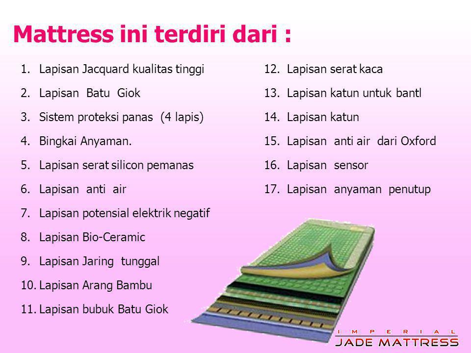 Mattress ini terdiri dari : 1.Lapisan Jacquard kualitas tinggi 2.Lapisan Batu Giok 3.Sistem proteksi panas (4 lapis) 4.Bingkai Anyaman.
