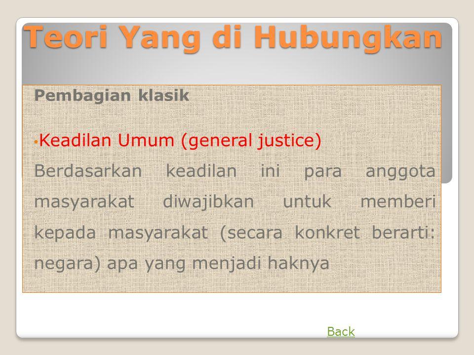 Teori Yang di Hubungkan Pembagian klasik • Keadilan Umum (general justice) Berdasarkan keadilan ini para anggota masyarakat diwajibkan untuk memberi k