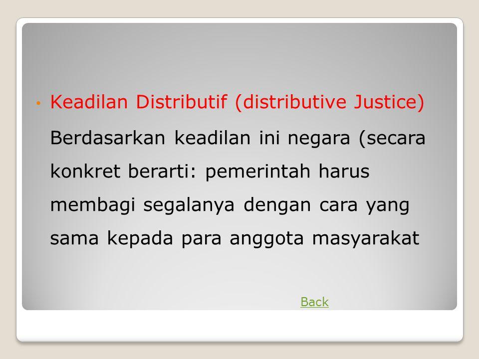 • Keadilan Distributif (distributive Justice) Berdasarkan keadilan ini negara (secara konkret berarti: pemerintah harus membagi segalanya dengan cara