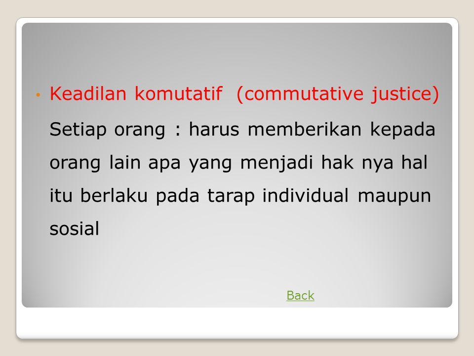 • Keadilan komutatif (commutative justice) Setiap orang : harus memberikan kepada orang lain apa yang menjadi hak nya hal itu berlaku pada tarap indiv