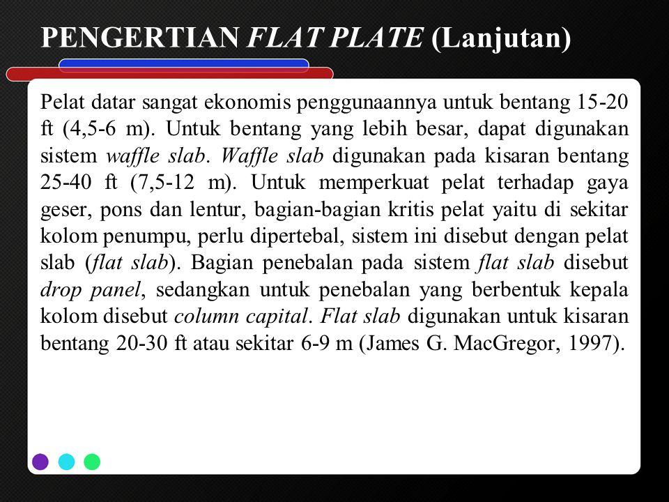 PENGERTIAN FLAT PLATE (Lanjutan) Pelat datar sangat ekonomis penggunaannya untuk bentang 15-20 ft (4,5-6 m). Untuk bentang yang lebih besar, dapat dig