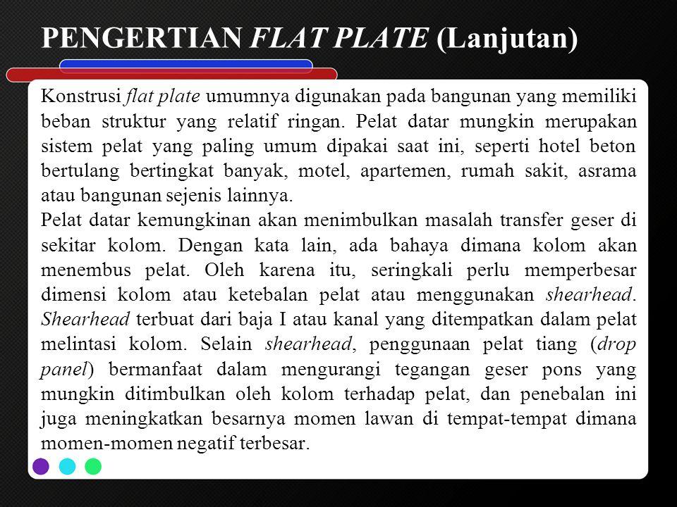 PENGERTIAN FLAT PLATE (Lanjutan) Konstrusi flat plate umumnya digunakan pada bangunan yang memiliki beban struktur yang relatif ringan. Pelat datar mu
