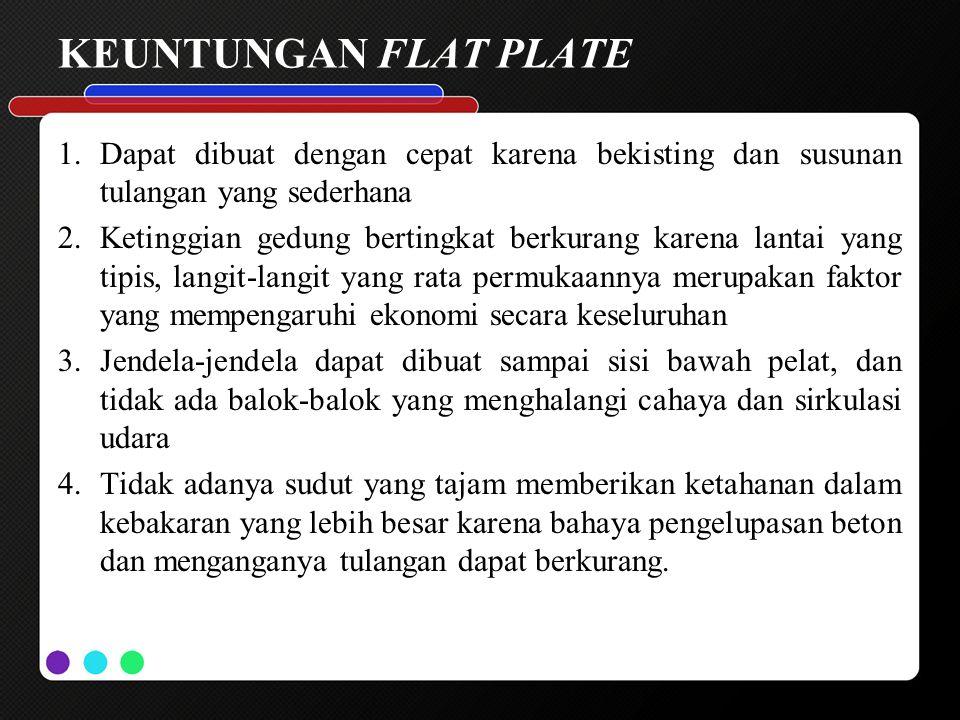 KEUNTUNGAN FLAT PLATE 1.Dapat dibuat dengan cepat karena bekisting dan susunan tulangan yang sederhana 2.Ketinggian gedung bertingkat berkurang karena