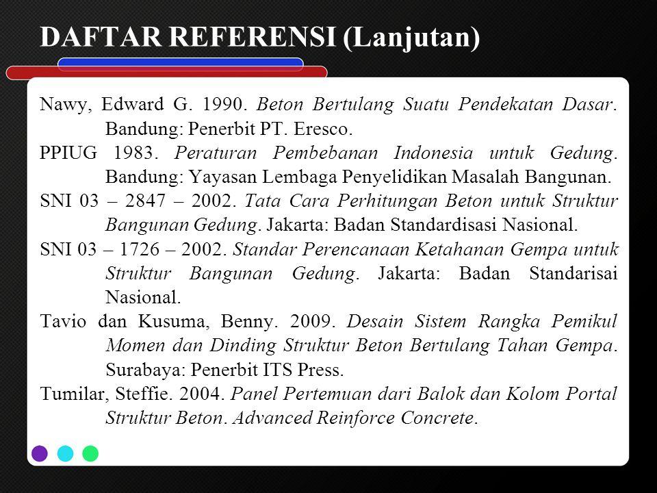DAFTAR REFERENSI (Lanjutan) Nawy, Edward G. 1990. Beton Bertulang Suatu Pendekatan Dasar. Bandung: Penerbit PT. Eresco. PPIUG 1983. Peraturan Pembeban