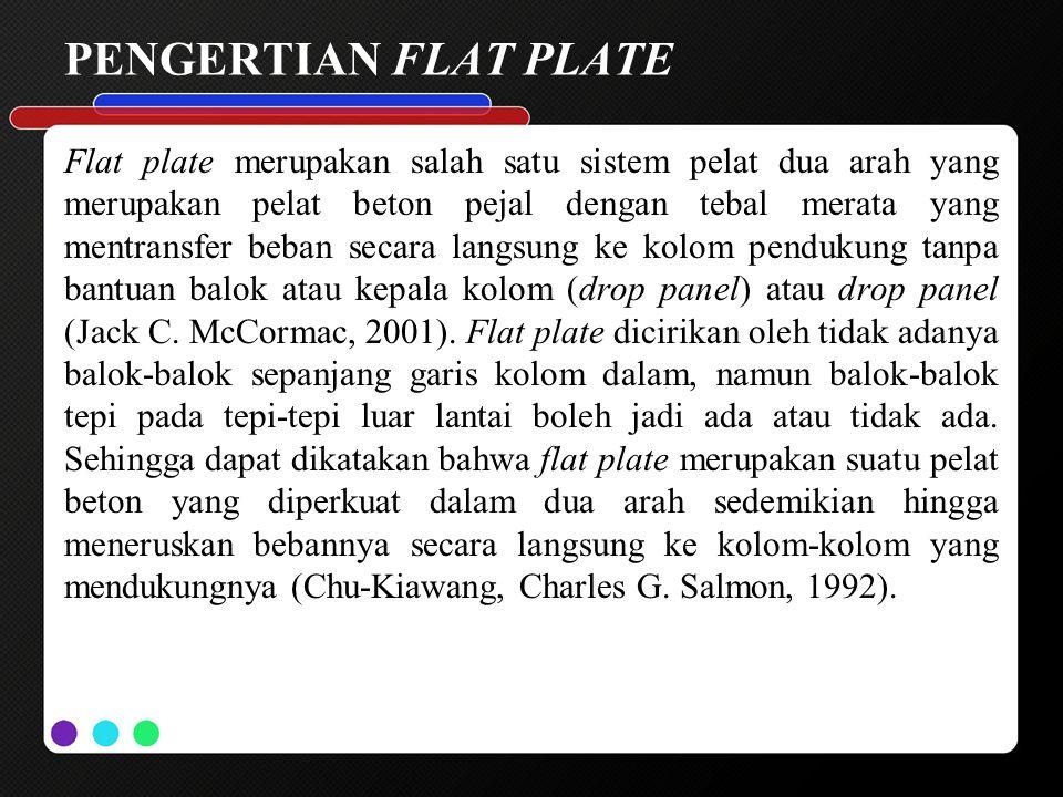 PENGERTIAN FLAT PLATE Flat plate merupakan salah satu sistem pelat dua arah yang merupakan pelat beton pejal dengan tebal merata yang mentransfer beba