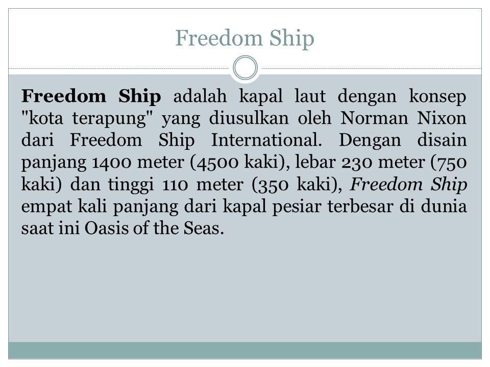 Freedom Ship Freedom Ship adalah kapal laut dengan konsep kota terapung yang diusulkan oleh Norman Nixon dari Freedom Ship International.