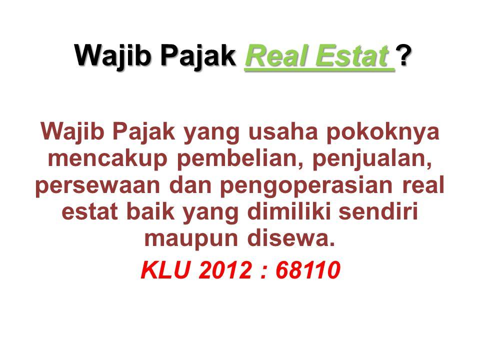 Wajib Pajak Real Estat ? Wajib Pajak yang usaha pokoknya mencakup pembelian, penjualan, persewaan dan pengoperasian real estat baik yang dimiliki send