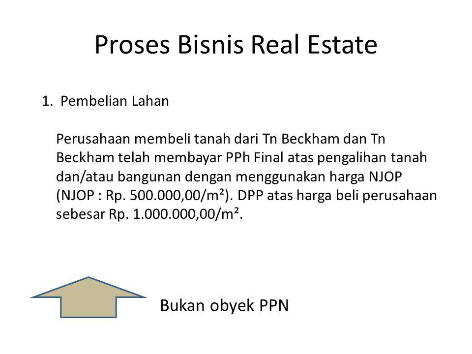 Proses Bisnis Real Estate 1. Pembelian Lahan Perusahaan membeli tanah dari Tn Beckham dan Tn Beckham telah membayar PPh Final atas pengalihan tanah da