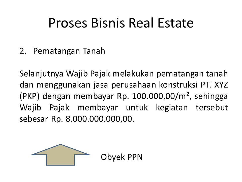 Proses Bisnis Real Estate Obyek PPN 2.Pematangan Tanah Selanjutnya Wajib Pajak melakukan pematangan tanah dan menggunakan jasa perusahaan konstruksi P