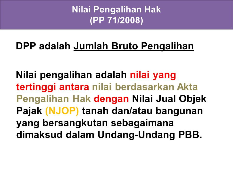 DPP adalah Jumlah Bruto Pengalihan Nilai pengalihan adalah nilai yang tertinggi antara nilai berdasarkan Akta Pengalihan Hak dengan Nilai Jual Objek Pajak (NJOP) tanah dan/atau bangunan yang bersangkutan sebagaimana dimaksud dalam Undang-Undang PBB.