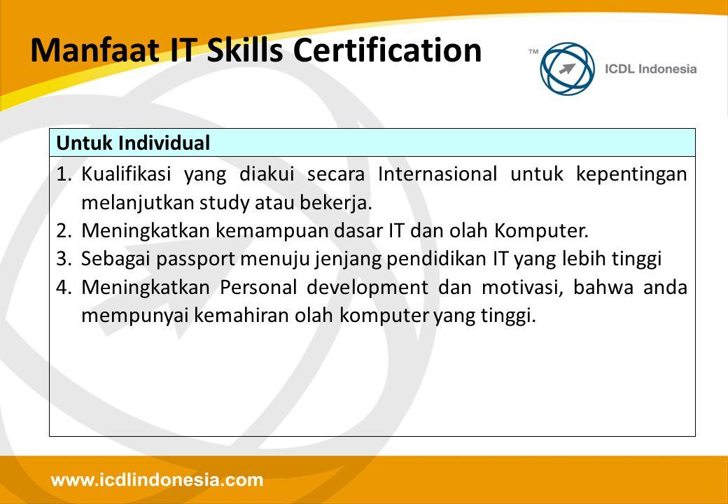 Manfaat IT Skills Certification Untuk Individual 1.Kualifikasi yang diakui secara Internasional untuk kepentingan melanjutkan study atau bekerja. 2.Me