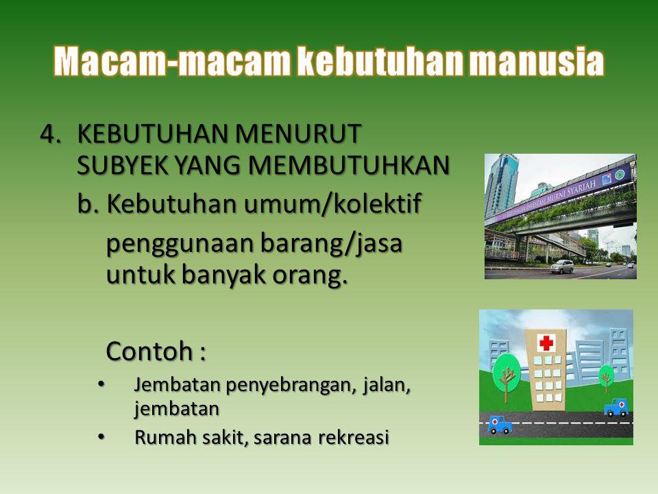 4.KEBUTUHAN MENURUT SUBYEK YANG MEMBUTUHKAN b. Kebutuhan umum/kolektif penggunaan barang/jasa untuk banyak orang. Contoh : • Jembatan penyebrangan, ja