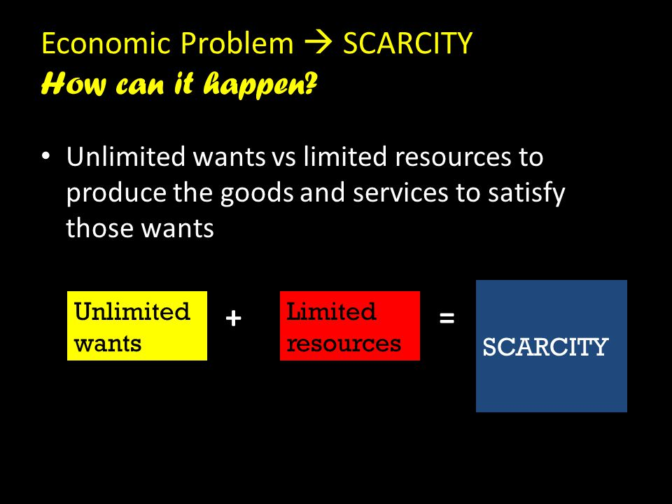 Economic Problem  SCARCITY How can it happen? • Unlimited wants vs limited resources to produce the goods and services to satisfy those wants + = Unl