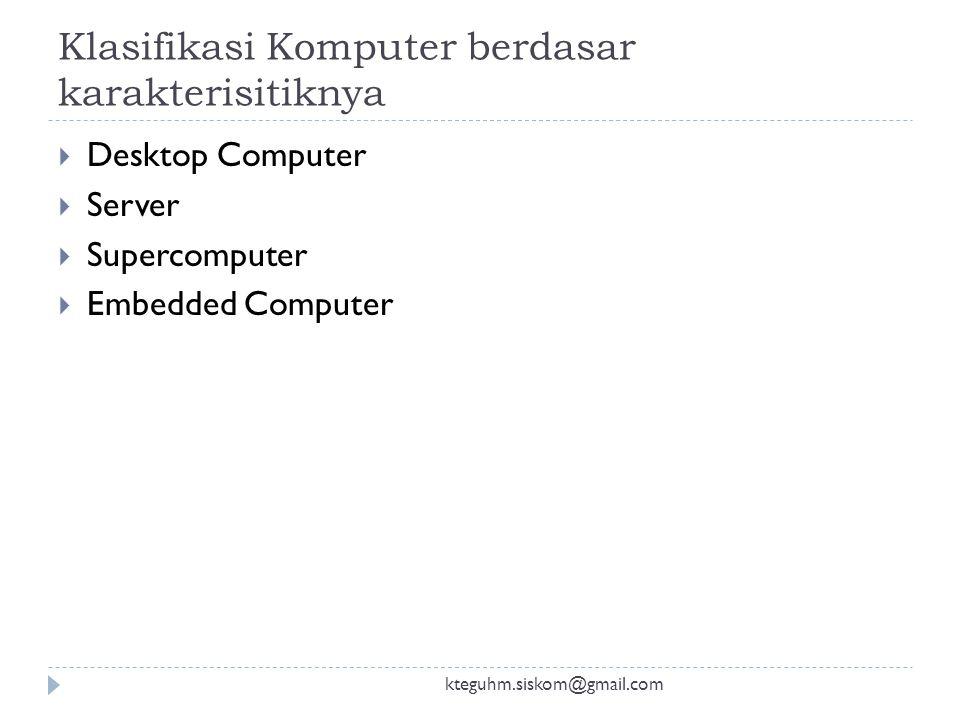Klasifikasi Komputer berdasar karakterisitiknya kteguhm.siskom@gmail.com  Desktop Computer  Server  Supercomputer  Embedded Computer