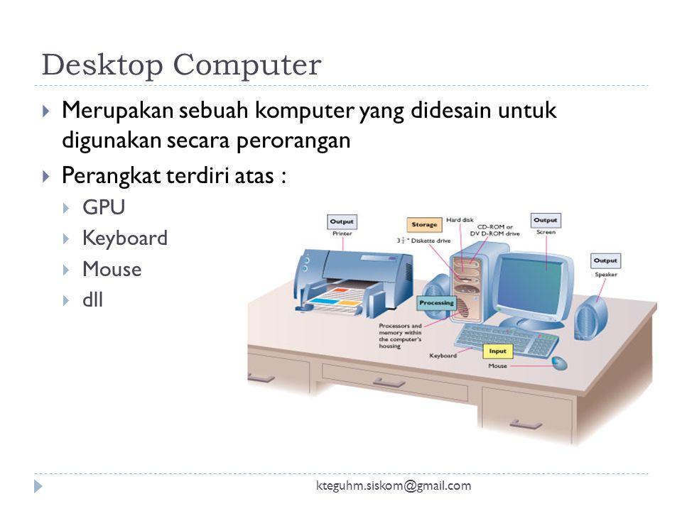 Desktop Computer kteguhm.siskom@gmail.com  Merupakan sebuah komputer yang didesain untuk digunakan secara perorangan  Perangkat terdiri atas :  GPU  Keyboard  Mouse  dll