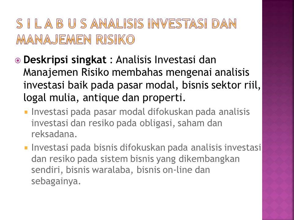  Deskripsi singkat : Analisis Investasi dan Manajemen Risiko membahas mengenai analisis investasi baik pada pasar modal, bisnis sektor riil, logal mulia, antique dan properti.