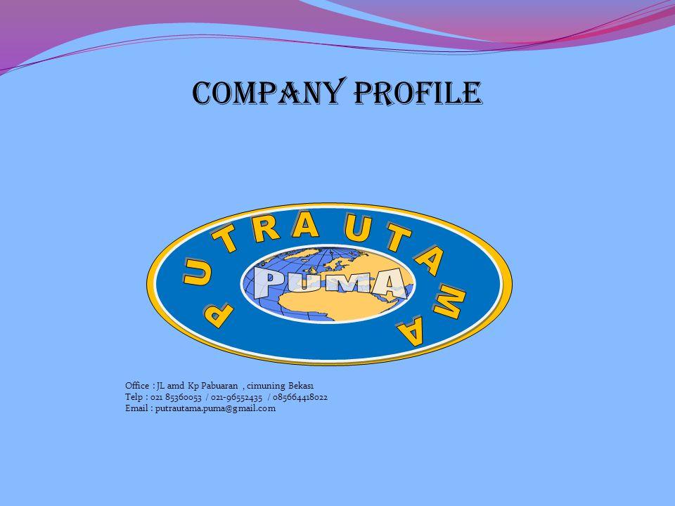 COMPANY PROFILE Office : JL amd Kp Pabuaran, cimuning Bekas1 Telp : 021 85360053 / 021-96552435 / 085664418022 Email : putrautama.puma@gmail.com