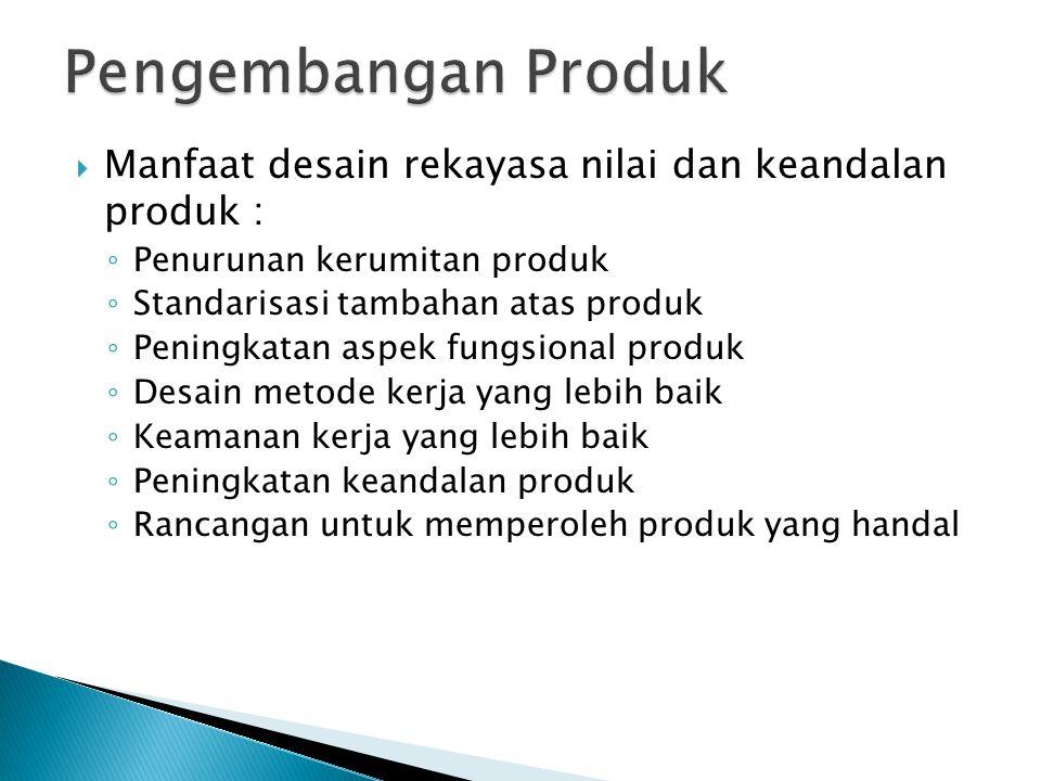  Manfaat desain rekayasa nilai dan keandalan produk : ◦ Penurunan kerumitan produk ◦ Standarisasi tambahan atas produk ◦ Peningkatan aspek fungsional