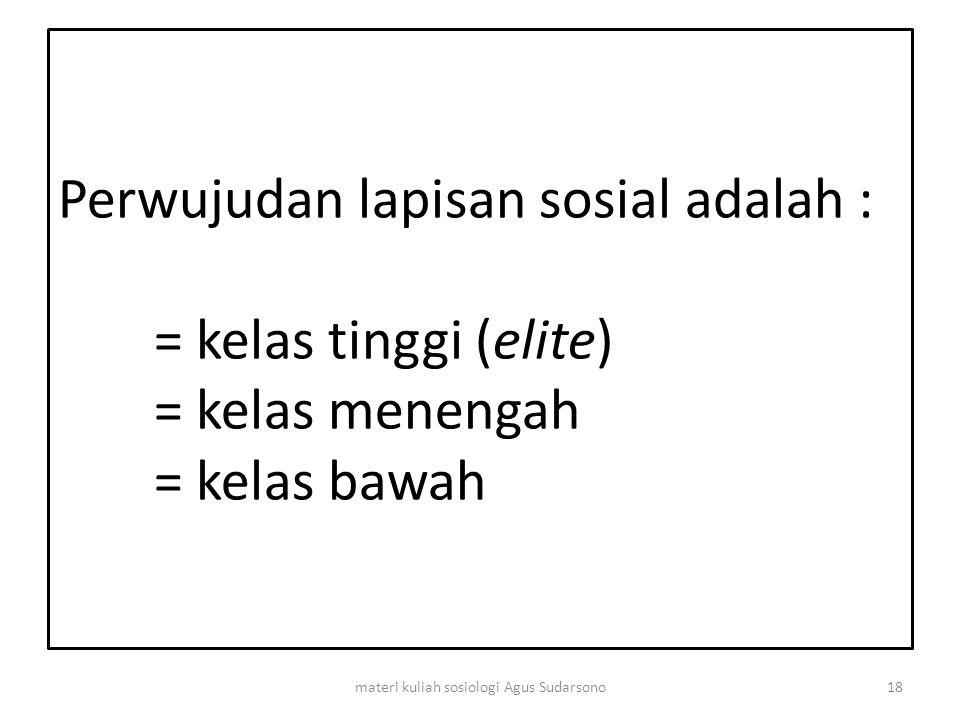Perwujudan lapisan sosial adalah : = kelas tinggi (elite) = kelas menengah = kelas bawah 18materi kuliah sosiologi Agus Sudarsono