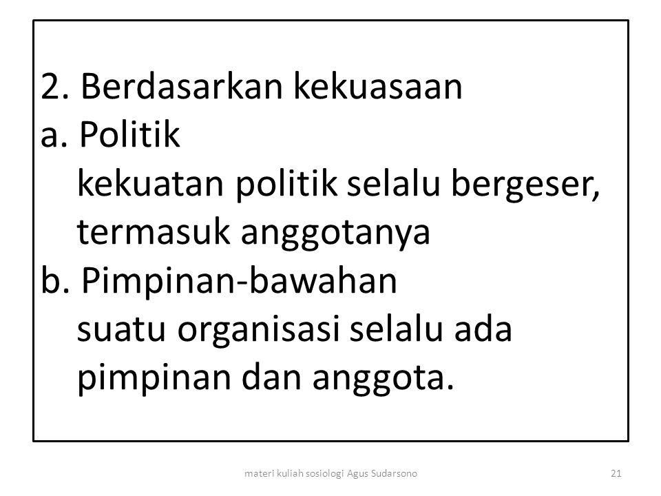 2. Berdasarkan kekuasaan a. Politik kekuatan politik selalu bergeser, termasuk anggotanya b. Pimpinan-bawahan suatu organisasi selalu ada pimpinan dan