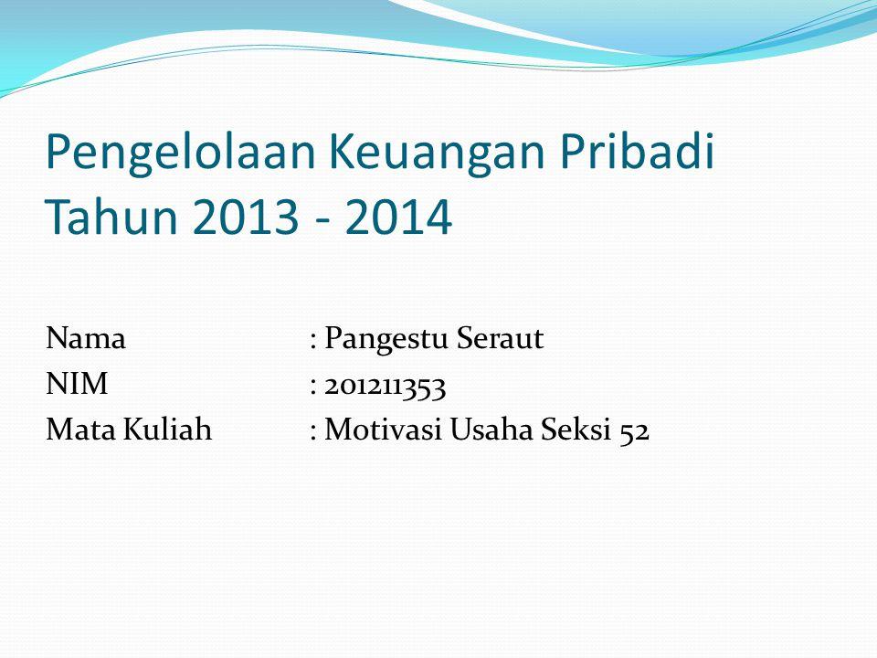 Pengelolaan Keuangan Pribadi Tahun 2013 - 2014 Nama : Pangestu Seraut NIM: 201211353 Mata Kuliah : Motivasi Usaha Seksi 52