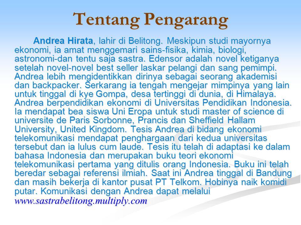 Tentang Pengarang Andrea Hirata, lahir di Belitong. Meskipun studi mayornya ekonomi, ia amat menggemari sains-fisika, kimia, biologi, astronomi-dan te