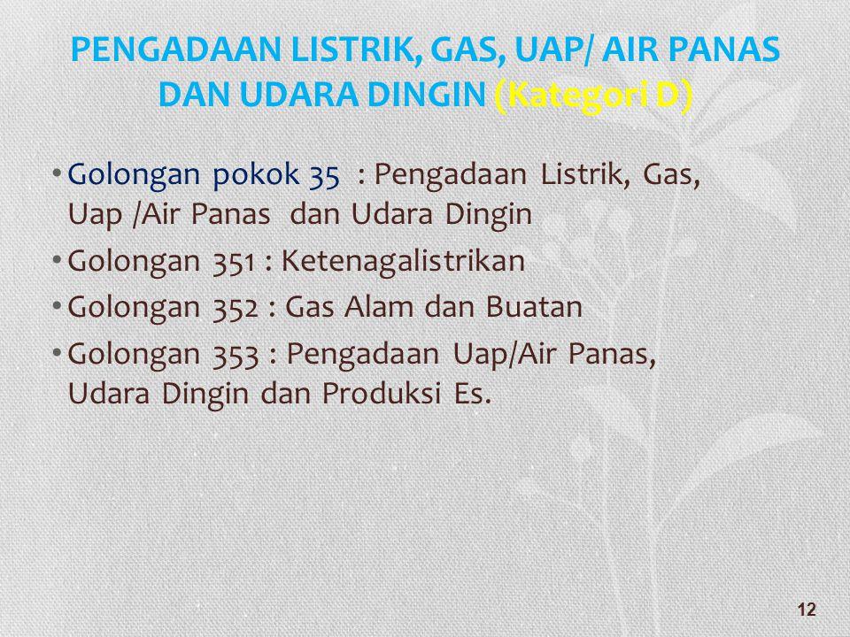 PENGADAAN LISTRIK, GAS, UAP/ AIR PANAS DAN UDARA DINGIN (Kategori D) • Golongan pokok 35 : Pengadaan Listrik, Gas, Uap /Air Panas dan Udara Dingin • G