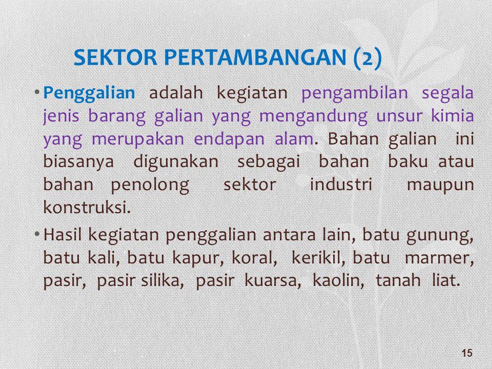 SEKTOR PERTAMBANGAN (2) • Penggalian adalah kegiatan pengambilan segala jenis barang galian yang mengandung unsur kimia yang merupakan endapan alam. B