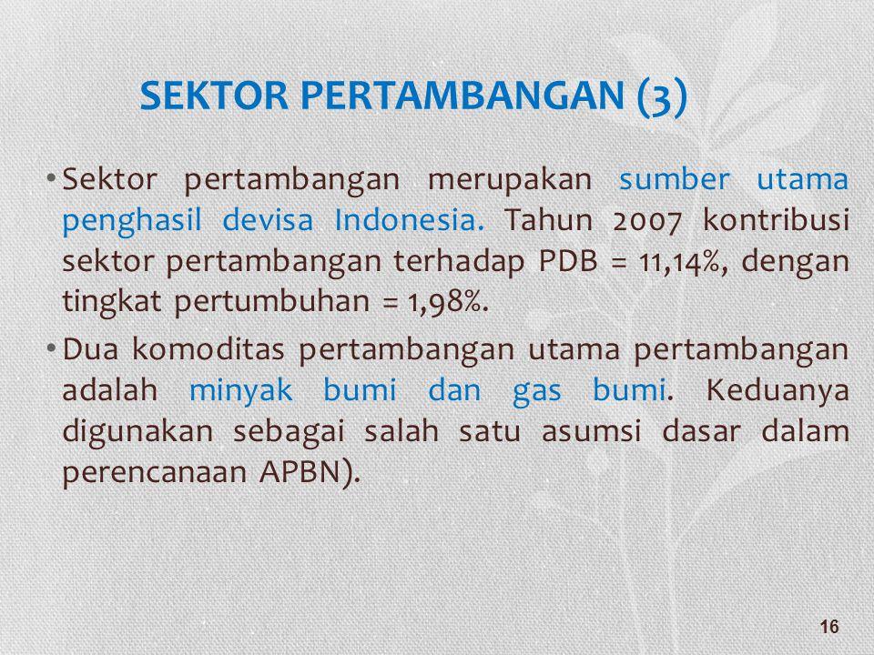 SEKTOR PERTAMBANGAN (3) • Sektor pertambangan merupakan sumber utama penghasil devisa Indonesia. Tahun 2007 kontribusi sektor pertambangan terhadap PD