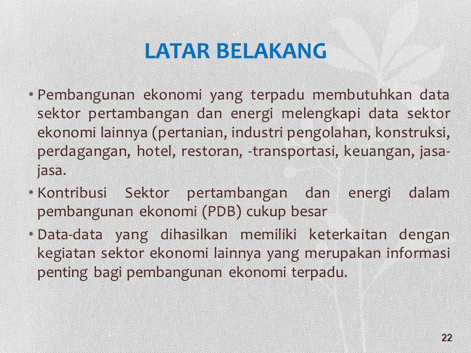 LATAR BELAKANG • Pembangunan ekonomi yang terpadu membutuhkan data sektor pertambangan dan energi melengkapi data sektor ekonomi lainnya (pertanian, i