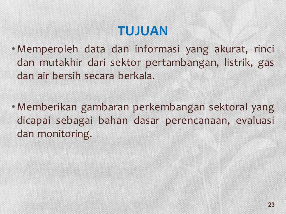 TUJUAN • Memperoleh data dan informasi yang akurat, rinci dan mutakhir dari sektor pertambangan, listrik, gas dan air bersih secara berkala. • Memberi