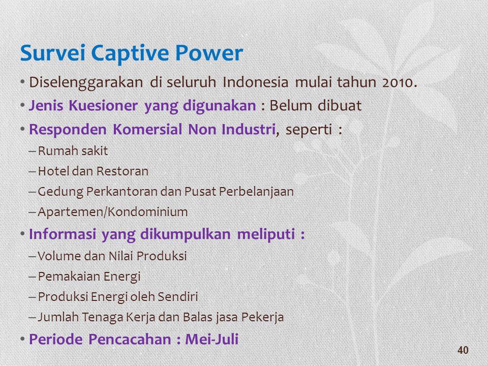 Survei Captive Power • Diselenggarakan di seluruh Indonesia mulai tahun 2010. • Jenis Kuesioner yang digunakan : Belum dibuat • Responden Komersial No